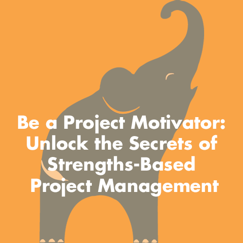 Be a Project Motivator: Unlock the Secrets of Strengths-Based